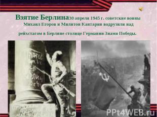 Взятие Берлина30 апреля 1945 г. советские воины Михаил Егоров и Милитон Кантария