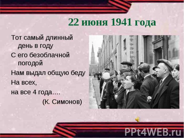 22 июня 1941 годаТот самый длинный день в годуС его безоблачной погодойНам выдал общую бедуНа всех, на все 4 года…. (К. Симонов)