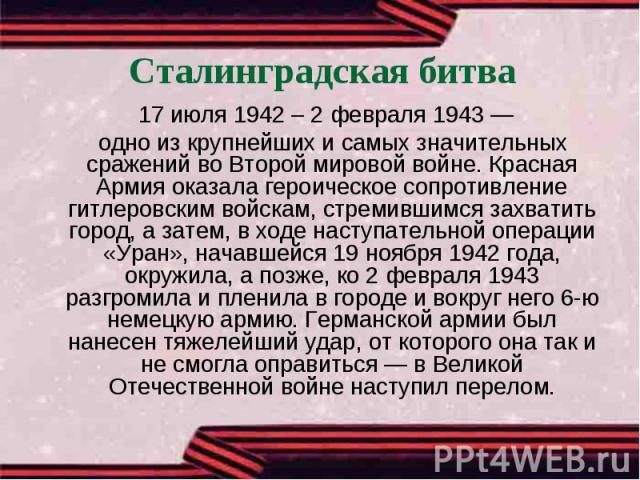 Сталинградская битва 17 июля 1942 – 2 февраля 1943 — одно из крупнейших и самых значительных сражений во Второй мировой войне. Красная Армия оказала героическое сопротивление гитлеровским войскам, стремившимся захватить город, а затем, в ходе наступ…