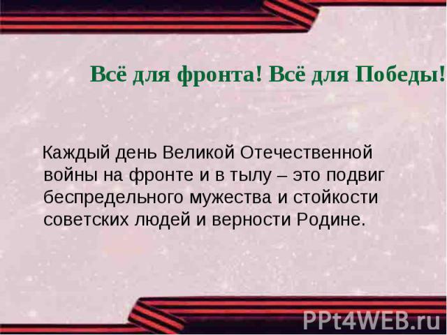 Всё для фронта! Всё для Победы! Каждый день Великой Отечественной войны на фронте и в тылу – это подвиг беспредельного мужества и стойкости советских людей и верности Родине.