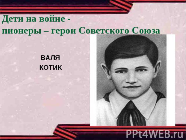 Дети на войне -пионеры – герои Советского СоюзаВАЛЯКОТИК