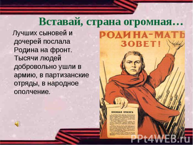 Вставай, страна огромная… Лучших сыновей и дочерей послала Родина на фронт. Тысячи людей добровольно ушли в армию, в партизанские отряды, в народное ополчение.