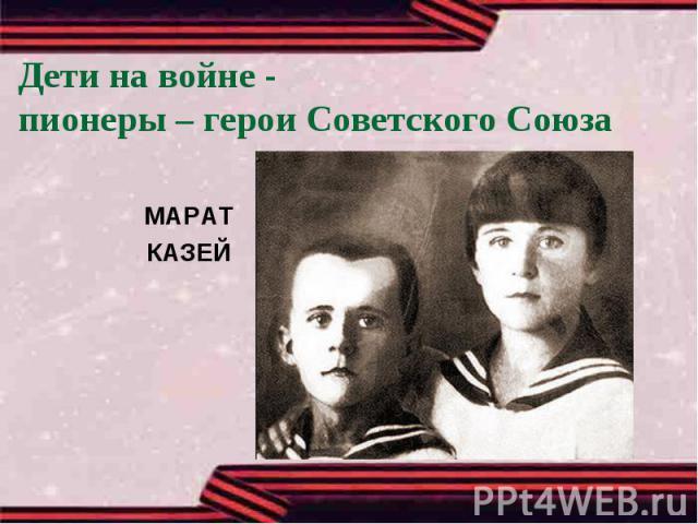 Дети на войне -пионеры – герои Советского СоюзаМАРАТКАЗЕЙ