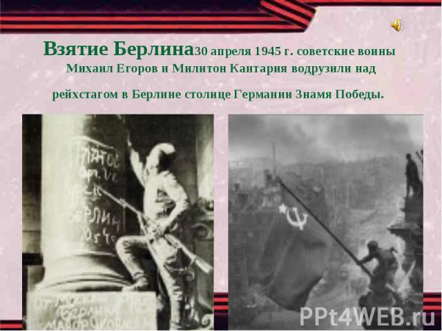 Взятие Берлина30 апреля 1945 г. советские воины Михаил Егоров и Милитон Кантария водрузили надрейхстагом в Берлине столице Германии Знамя Победы.