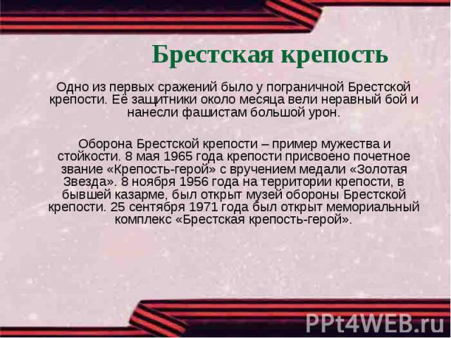 Брестская крепость Одно из первых сражений было у пограничной Брестской крепости. Её защитники около месяца вели неравный бой и нанесли фашистам большой урон. Оборона Брестской крепости – пример мужества и стойкости. 8 мая 1965 года крепости присвое…