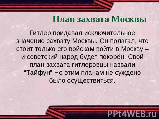 """План захвата Москвы Гитлер придавал исключительное значение захвату Москвы. Он полагал, что стоит только его войскам войти в Москву – и советский народ будет покорён. Свой план захвата гитлеровцы назвали """"Тайфун"""" Но этим планам не суждено было осуще…"""