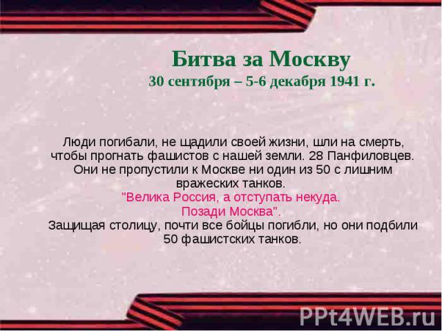Битва за Москву30 сентября – 5-6 декабря 1941 г. Люди погибали, не щадили своей жизни, шли на смерть, чтобы прогнать фашистов с нашей земли. 28 Панфиловцев. Они не пропустили к Москве ни один из 50 с лишним вражеских танков.
