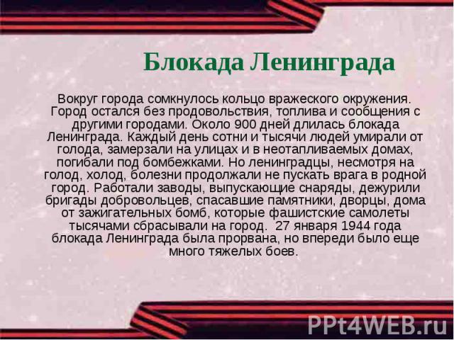 Блокада Ленинграда Вокруг города сомкнулось кольцо вражеского окружения. Город остался без продовольствия, топлива и сообщения с другими городами. Около 900 дней длилась блокада Ленинграда. Каждый день сотни и тысячи людей умирали от голода, замерза…