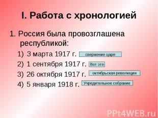 I. Работа с хронологией1. Россия была провозглашена республикой:З марта 1917 г.1