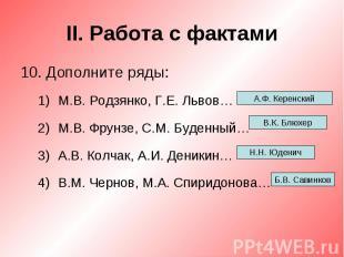 II. Работа с фактами10. Дополните ряды:М.В. Родзянко, Г.Е. Львов…М.В. Фрунзе, С.