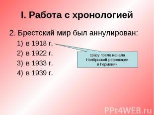 I. Работа с хронологией2. Брестский мир был аннулирован:в 1918 г.в 1922 г.в 1933
