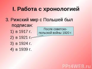 I. Работа с хронологией3. Рижский мир с Польшей был подписан:в 1917 г.в 1921 г.в