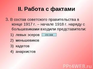 II. Работа с фактами3. В состав советского правительства в конце 1917 г. – начал