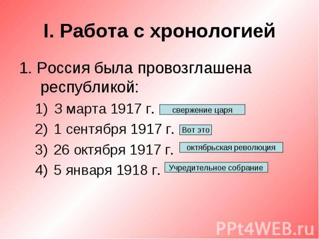 I. Работа с хронологией1. Россия была провозглашена республикой:З марта 1917 г.1 сентября 1917 г.26 октября 1917 г.5 января 1918 г.