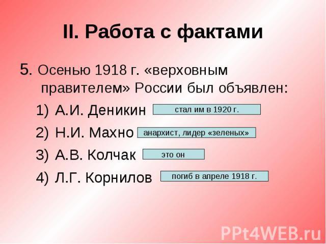 II. Работа с фактами5. Осенью 1918 г. «верховным правителем» России был объявлен:А.И. ДеникинН.И. МахноА.В. КолчакЛ.Г. Корнилов