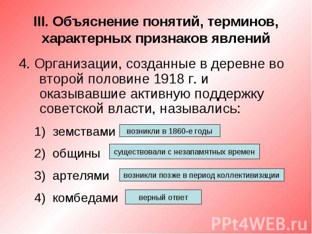 III. Объяснение понятий, терминов, характерных признаков явлений4. Организации, созданные в деревне во второй половине 1918 г. и оказывавшие активную поддержку советской власти, назывались:земствамиобщиныартелямикомбедами
