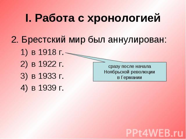 I. Работа с хронологией2. Брестский мир был аннулирован:в 1918 г.в 1922 г.в 1933 г.в 1939 г.