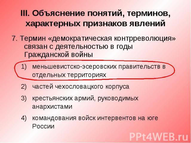III. Объяснение понятий, терминов, характерных признаков явлений7. Термин «демократическая контрреволюция» связан с деятельностью в годы Гражданской войныменьшевистско-эсеровских правительств в отдельных территорияхчастей чехословацкого корпусакрест…