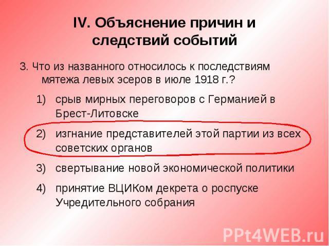 IV. Объяснение причин иследствий событий3. Что из названного относилось к последствиям мятежа левых эсеров в июле 1918 г.?срыв мирных переговоров с Германией в Брест-Литовскеизгнание представителей этой партии из всех советских органовсвертывание но…