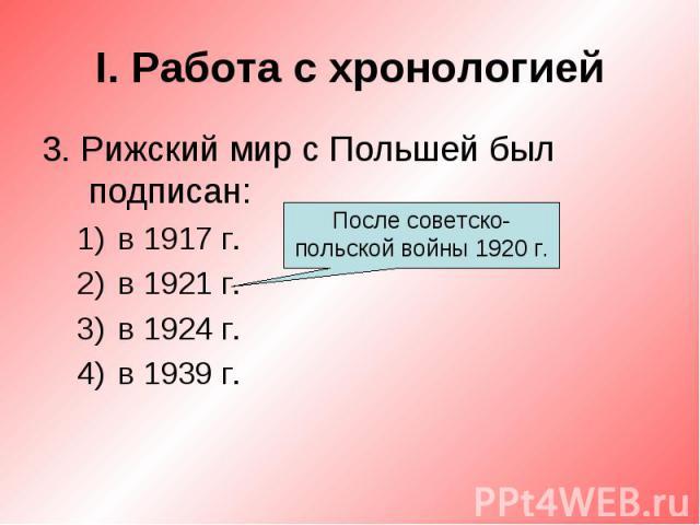 I. Работа с хронологией3. Рижский мир с Польшей был подписан:в 1917 г.в 1921 г.в 1924 г.в 1939 г.