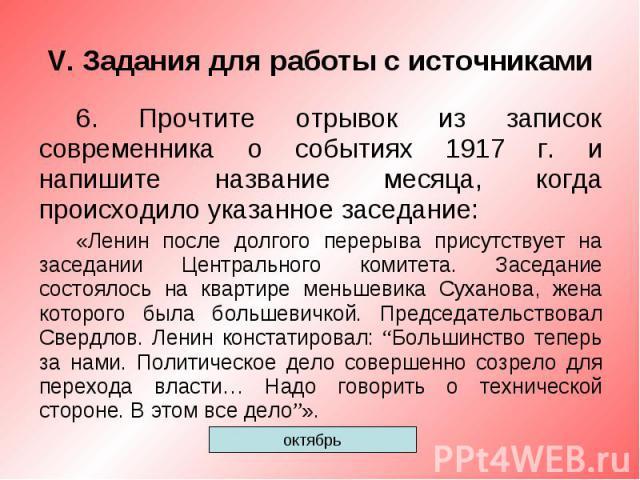 V. Задания для работы с источниками6. Прочтите отрывок из записок современника о событиях 1917 г. и напишите название месяца, когда происходило указанное заседание:«Ленин после долгого перерыва присутствует на заседании Центрального комитета. Заседа…