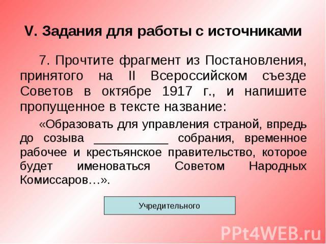 V. Задания для работы с источниками7. Прочтите фрагмент из Постановления, принятого на II Всероссийском съезде Советов в октябре 1917 г., и напишите пропущенное в тексте название:«Образовать для управления страной, впредь до созыва ___________ собра…