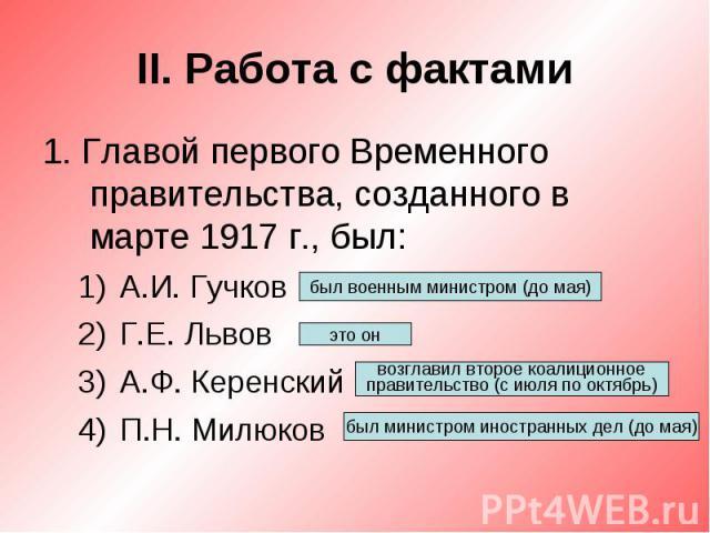 II. Работа с фактами1. Главой первого Временного правительства, созданного в марте 1917 г., был:А.И. ГучковГ.Е. ЛьвовА.Ф. КеренскийП.Н. Милюков