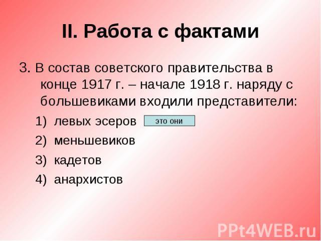 II. Работа с фактами3. В состав советского правительства в конце 1917 г. – начале 1918 г. наряду с большевиками входили представители:левых эсеровменьшевиковкадетованархистов