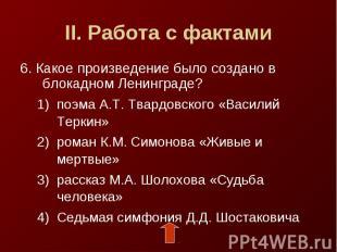 II. Работа с фактами6. Какое произведение было создано в блокадном Ленинграде?по