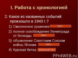 I. Работа с хронологией2. Какое из названных событий произошло в 1943 г.?Смоленс