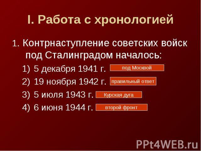 I. Работа с хронологией1. Контрнаступление советских войск под Сталинградом началось:5 декабря 1941 г.19 ноября 1942 г.5 июля 1943 г.6 июня 1944 г.