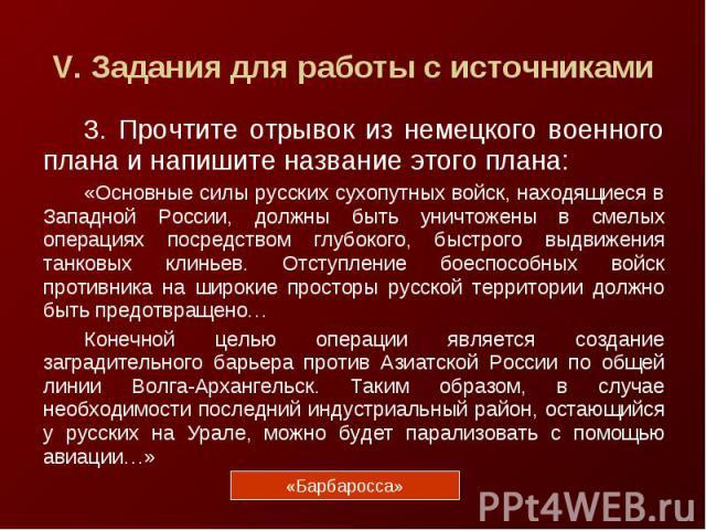 V. Задания для работы с источниками3. Прочтите отрывок из немецкого военного плана и напишите название этого плана:«Основные силы русских сухопутных войск, находящиеся в Западной России, должны быть уничтожены в смелых операциях посредством глубоког…
