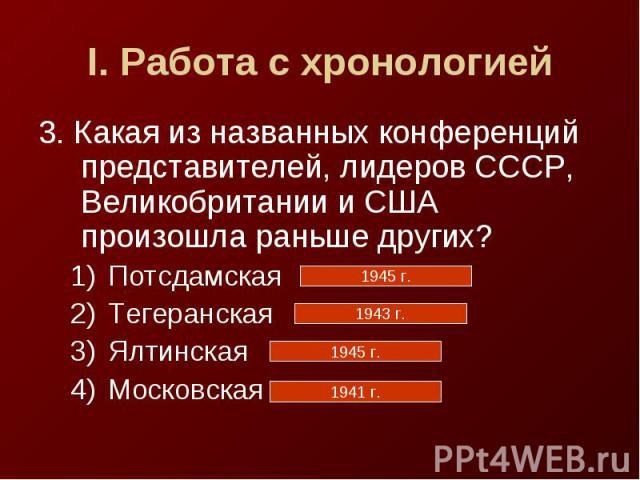 I. Работа с хронологией3. Какая из названных конференций представителей, лидеров СССР, Великобритании и США произошла раньше других?ПотсдамскаяТегеранскаяЯлтинскаяМосковская