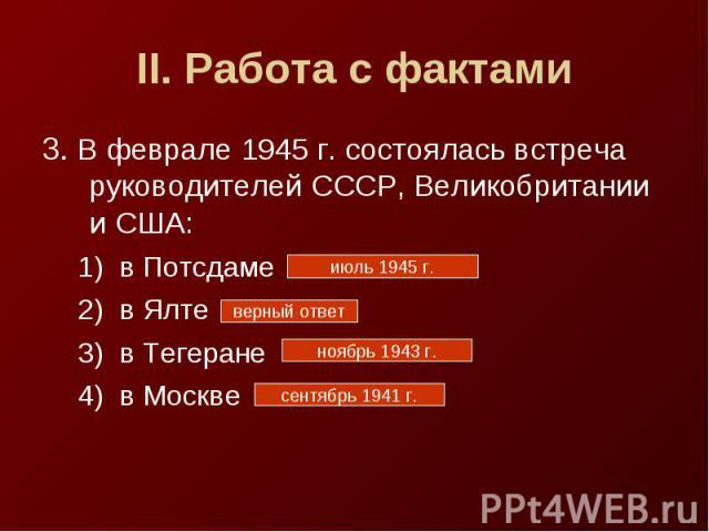 II. Работа с фактами3. В феврале 1945 г. состоялась встреча руководителей СССР, Великобритании и США:в Потсдамев Ялтев Тегеранев Москве