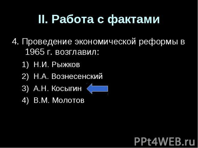 II. Работа с фактами4. Проведение экономической реформы в 1965 г. возглавил:Н.И. РыжковН.А. ВознесенскийА.Н. КосыгинВ.М. Молотов