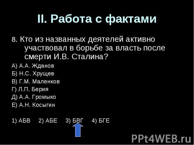 II. Работа с фактами8. Кто из названных деятелей активно участвовал в борьбе за власть после смерти И.В. Сталина?А) А.А. ЖдановБ) Н.С. ХрущевВ) Г.М. МаленковГ) Л.П. БерияД) А.А. ГромыкоЕ) А.Н. Косыгин1) АБВ 2) АБЕ 3) БВГ 4) БГЕ