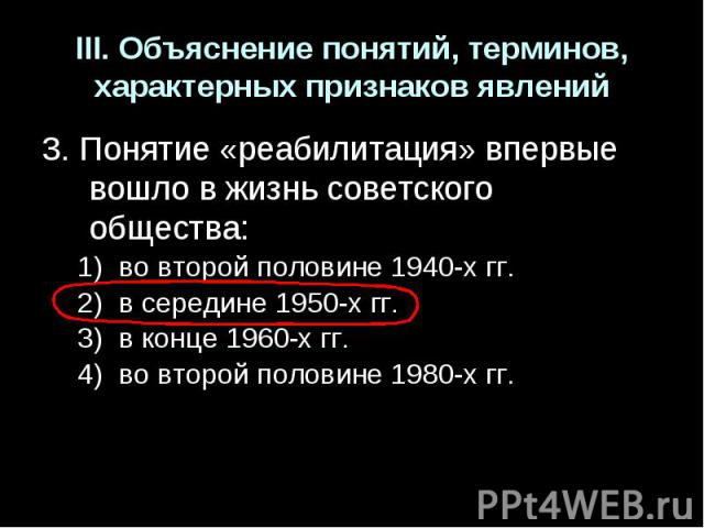III. Объяснение понятий, терминов, характерных признаков явлений3. Понятие «реабилитация» впервые вошло в жизнь советского общества:во второй половине 1940-х гг.в середине 1950-х гг.в конце 1960-х гг.во второй половине 1980-х гг.