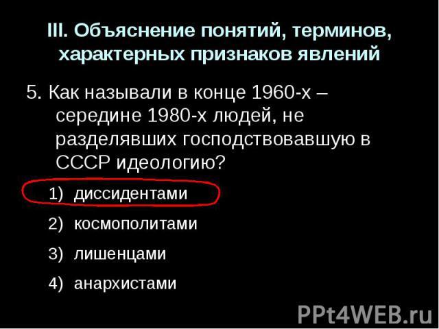 III. Объяснение понятий, терминов, характерных признаков явлений5. Как называли в конце 1960-х – середине 1980-х людей, не разделявших господствовавшую в СССР идеологию?диссидентамикосмополитамилишенцамианархистами