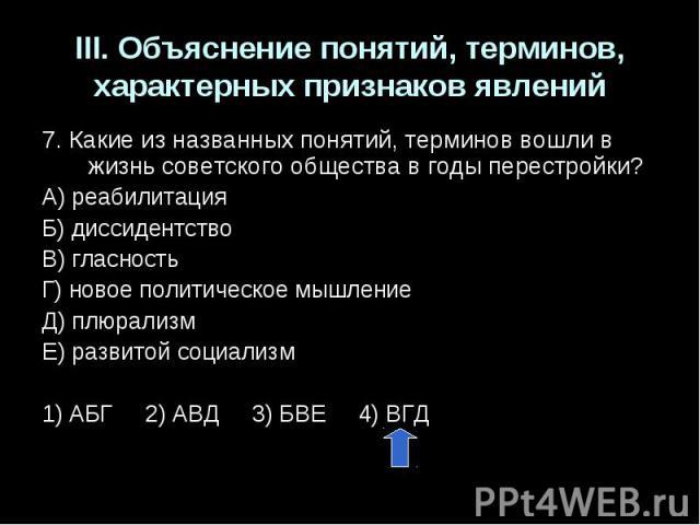 III. Объяснение понятий, терминов, характерных признаков явлений7. Какие из названных понятий, терминов вошли в жизнь советского общества в годы перестройки?А) реабилитацияБ) диссидентствоВ) гласностьГ) новое политическое мышлениеД) плюрализмЕ) разв…