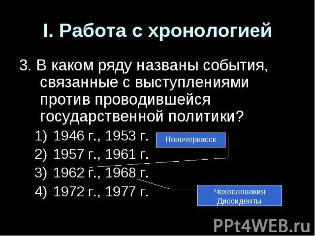 I. Работа с хронологией3. В каком ряду названы события, связанные с выступлениями против проводившейся государственной политики?1946 г., 1953 г.1957 г., 1961 г.1962 г., 1968 г.1972 г., 1977 г.