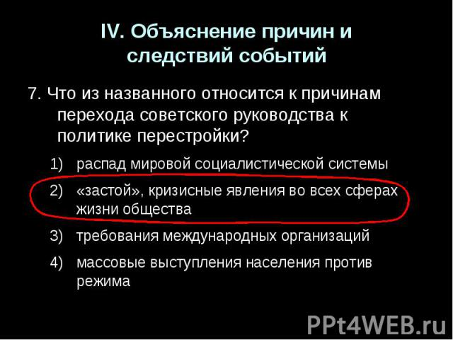 IV. Объяснение причин иследствий событий7. Что из названного относится к причинам перехода советского руководства к политике перестройки?распад мировой социалистической системы«застой», кризисные явления во всех сферах жизни обществатребования между…