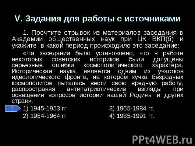V. Задания для работы с источниками1. Прочтите отрывок из материалов заседания в Академии общественных наук при ЦК ВКП(б) и укажите, в какой период происходило это заседание:«На заседании было установлено, что в работе некоторых советских историков …