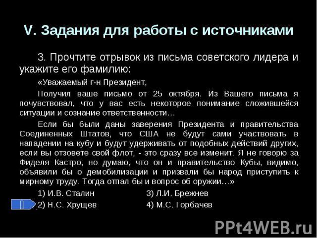 V. Задания для работы с источниками3. Прочтите отрывок из письма советского лидера и укажите его фамилию:«Уважаемый г-н Президент,Получил ваше письмо от 25 октября. Из Вашего письма я почувствовал, что у вас есть некоторое понимание сложившейся ситу…