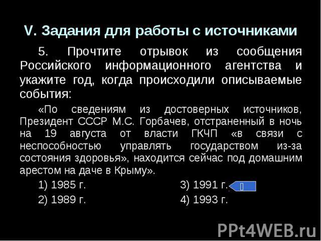 V. Задания для работы с источниками5. Прочтите отрывок из сообщения Российского информационного агентства и укажите год, когда происходили описываемые события:«По сведениям из достоверных источников, Президент СССР М.С. Горбачев, отстраненный в ночь…