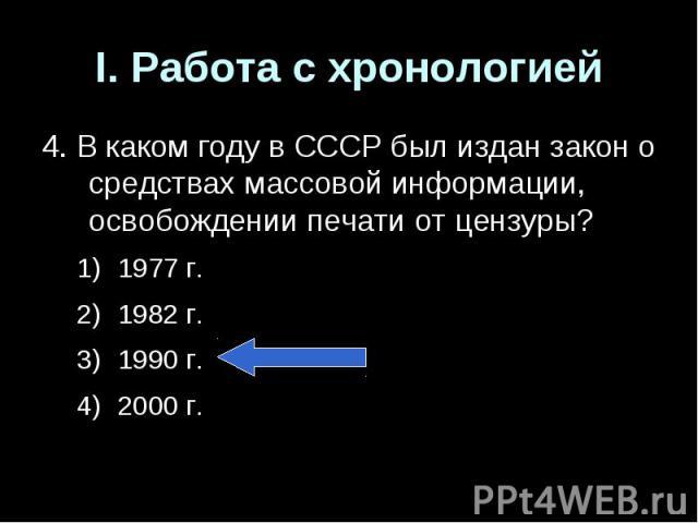 I. Работа с хронологией4. В каком году в СССР был издан закон о средствах массовой информации, освобождении печати от цензуры?1977 г.1982 г.1990 г.2000 г.