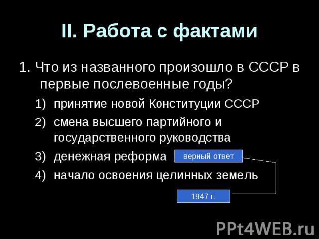 II. Работа с фактами1. Что из названного произошло в СССР в первые послевоенные годы?принятие новой Конституции СССРсмена высшего партийного и государственного руководстваденежная реформаначало освоения целинных земель
