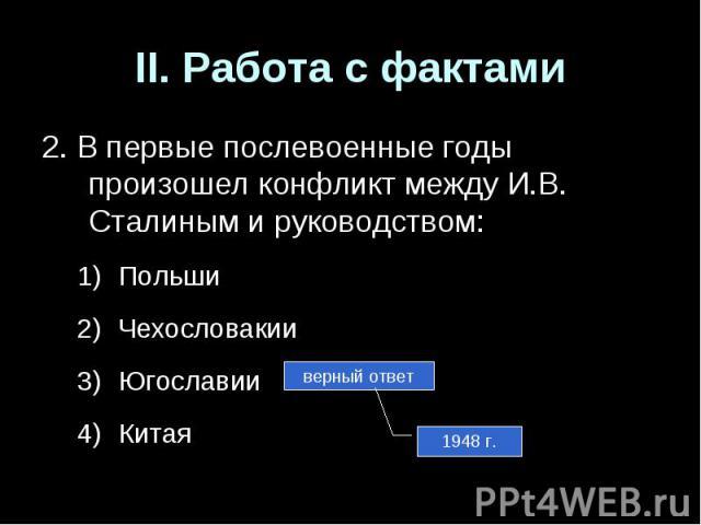 II. Работа с фактами2. В первые послевоенные годы произошел конфликт между И.В. Сталиным и руководством:ПольшиЧехословакииЮгославииКитая