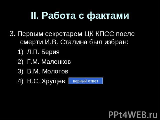 II. Работа с фактами3. Первым секретарем ЦК КПСС после смерти И.В. Сталина был избран:Л.П. БерияГ.М. МаленковВ.М. МолотовН.С. Хрущев