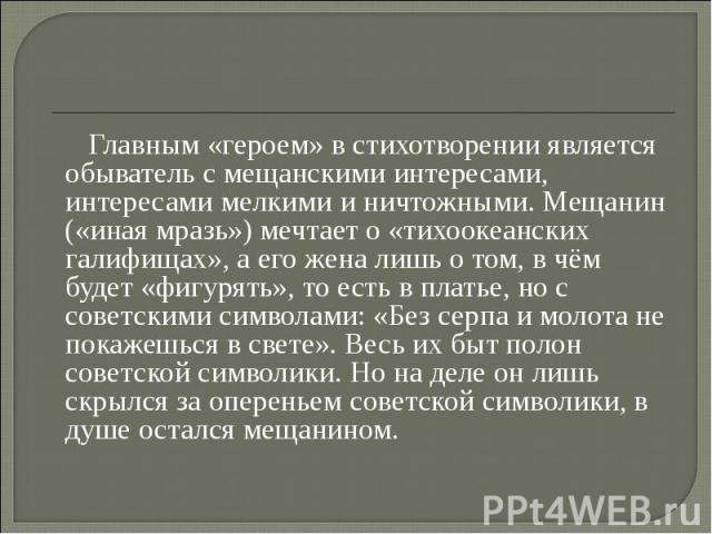 Главным «героем» в стихотворении является обыватель с мещанскими интересами, интересами мелкими и ничтожными. Мещанин («иная мразь») мечтает о «тихоокеанских галифищах», а его жена лишь о том, в чём будет «фигурять», то есть в платье, но с советским…
