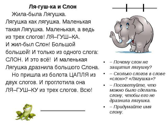 Ля-гуш-ка и СлонЖила-была Лягушка.Лягушка как лягушка. Маленькаятакая Лягушка. Маленькая, а ведьиз трех слогов! ЛЯ–ГУШ–КА.И жил-был Слон! Большойбольшой! И только из одного слога:СЛОН. И это всё! И маленькаяЛягушка дразнила большого Слона.Но пришла …